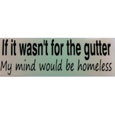 Bumper Sticker Decal - If It Wasn't For The Gutter My Mind Would Be Homeless